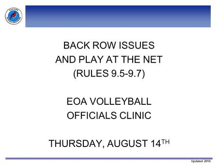 Updated 2014 BACK ROW ISSUES AND PLAY AT THE NET (RULES 9.5-9.7) EOA VOLLEYBALL OFFICIALS CLINIC THURSDAY, AUGUST 14 TH.