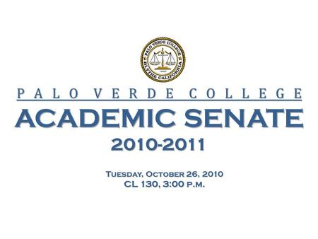 P A L O V E R D E C O L L E G E ACADEMIC SENATE 2010-2011 Tuesday, October 26, 2010 CL 130, 3:00 p.m.