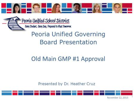 1 Peoria Unified Governing Board Presentation November 12, 2013 Presented by Dr. Heather Cruz Old Main GMP #1 Approval.