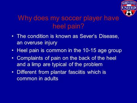 Why does my soccer player have heel pain? The condition is known as Sever's Disease, an overuse injury Heel pain is common in the 10-15 age group Complaints.