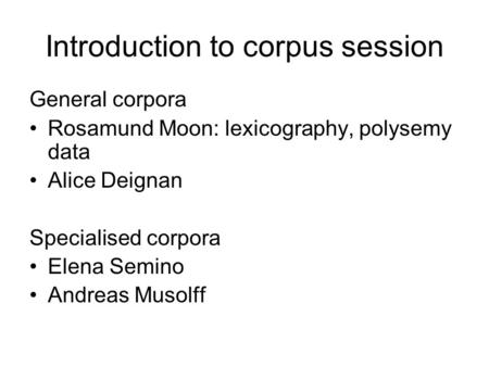Introduction to corpus session General corpora Rosamund Moon: lexicography, polysemy data Alice Deignan Specialised corpora Elena Semino Andreas Musolff.