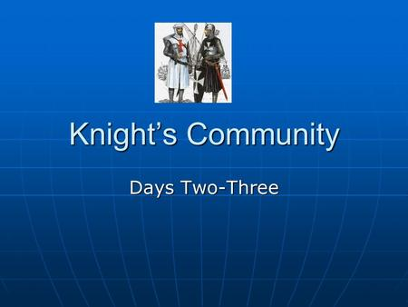Knight's Community Days Two-Three. Knight's Community What is a community? A group of people with common interest.