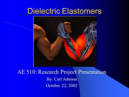 Dielectric Elastomers AE 510: Research Project Presentation By: Carl Johnson October 22, 2002.