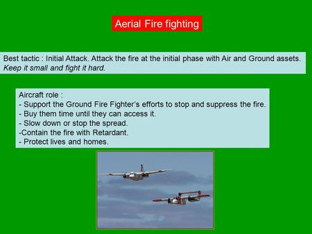 Aerial Fire fighting Best tactic : Initial Attack. Attack the fire at the initial phase with Air and Ground assets. Keep it small and fight it hard. Aircraft.