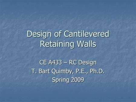Design of Cantilevered Retaining Walls CE A433 – RC Design T. Bart Quimby, P.E., Ph.D. Spring 2009.