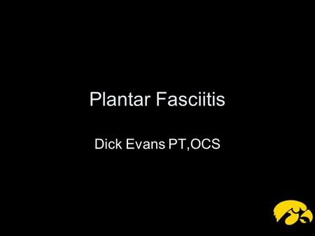 Plantar Fasciitis Dick Evans PT,OCS. Plantar Fascia Thick broad connective tissue that spans the arch of the foot Originates on the medial tubercle of.