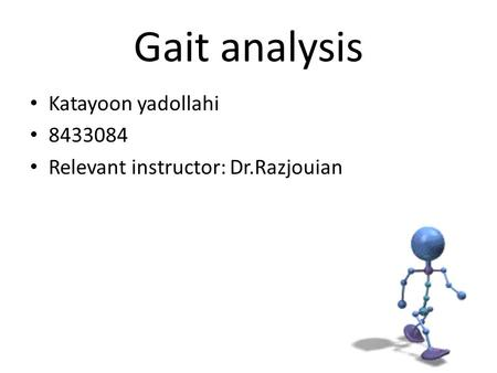 Gait analysis Katayoon yadollahi 8433084 Relevant instructor: Dr.Razjouian.