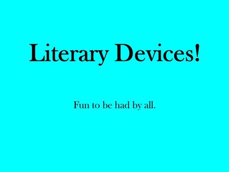 Literary Devices! Fun to be had by all..
