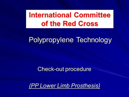 Check-out procedure (PP Lower Limb Prosthesis) Polypropylene Technology International Committee of the Red Cross.