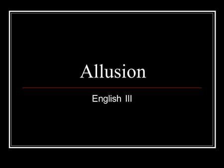 Allusion English III. Allusion…What is it? A reference to a historical or literary figure or event. An ALLUSION is an indirect reference to another idea,