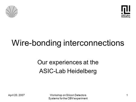 April 20, 2007Workshop on Silicon Detectors Systems for the CBM experiment 1 Wire-bonding interconnections Our experiences at the ASIC-Lab Heidelberg.