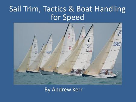 . By Andrew kerr Sail Trim, Tactics & Boat Handling for Speed By Andrew Kerr.