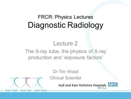 FRCR: Physics Lectures Diagnostic Radiology Lecture 2 The X-ray tube, the physics of X-ray production and 'exposure factors' Dr Tim Wood Clinical Scientist.