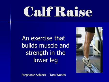 Calf Raise An exercise that builds muscle and strength in the lower leg Stephanie Ashlock – Tara Woods.