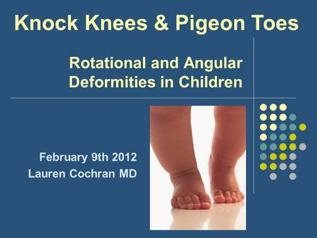 Rotational and Angular Deformities in Children February 9th 2012 Lauren Cochran MD Knock Knees & Pigeon Toes.