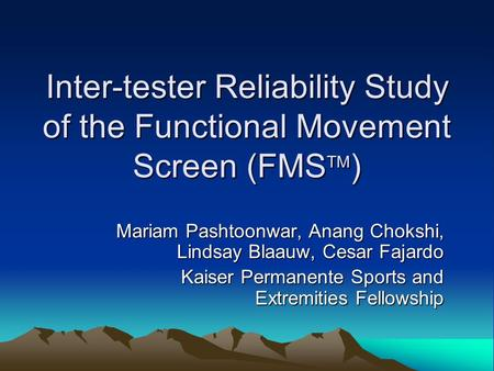 Inter-tester Reliability Study of the Functional Movement Screen (FMS TM ) Mariam Pashtoonwar, Anang Chokshi, Lindsay Blaauw, Cesar Fajardo Kaiser Permanente.