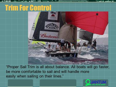 "Trim For Control ""Proper Sail Trim is all about balance. All boats will go faster, be more comfortable to sail and will handle more easily when sailing."