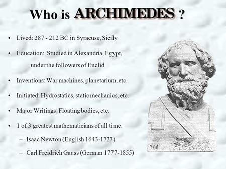 Who is ? Lived: 287 - 212 BC in Syracuse, Sicily Education: Studied in Alexandria, Egypt, under the followers of Euclid Inventions: War machines, planetarium,