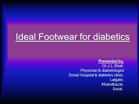 Ideal Footwear for diabetics Presented by, Dr.J.L.Shah Physician & diabetologist Sonal Hospital & diabetes clinic, Lalgate, Khandbazar, Surat.
