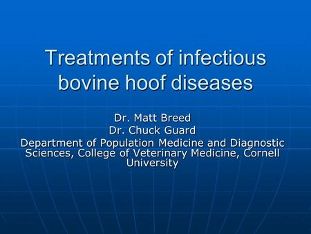 Treatments of infectious bovine hoof diseases Dr. Matt Breed Dr. Chuck Guard Department of Population Medicine and Diagnostic Sciences, College of Veterinary.