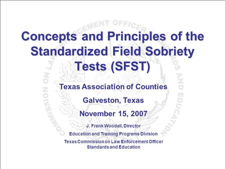 Concepts and Principles of the Standardized Field Sobriety Tests (SFST) Texas Association of Counties Galveston, Texas November 15, 2007 J. Frank Woodall,