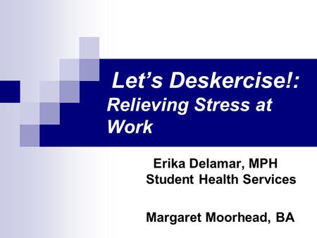 Let's Deskercise!: Relieving Stress at Work Erika Delamar, MPH Student Health Services Margaret Moorhead, BA.