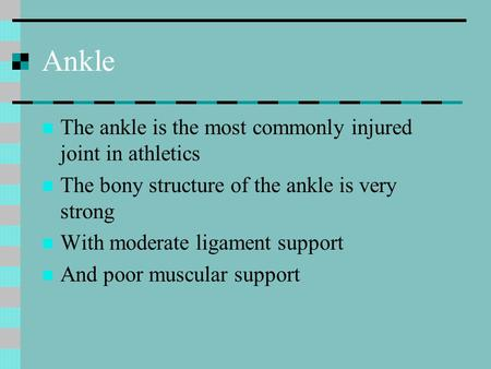 Ankle The ankle is the most commonly injured joint in athletics The bony structure of the ankle is very strong With moderate ligament support And poor.