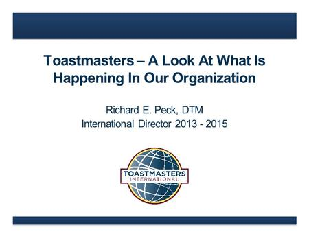 Toastmasters – A Look At What Is Happening In Our Organization Richard E. Peck, DTM International Director 2013 - 2015.