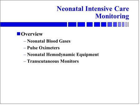 Neonatal Intensive Care Monitoring nOverview –Neonatal Blood Gases –Pulse Oximeters –Neonatal Hemodynamic Equipment –Transcutaneous Monitors.