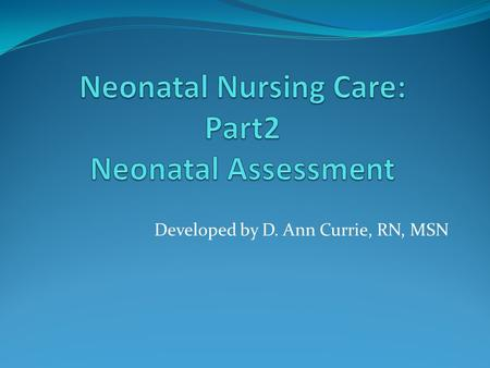 Developed by D. Ann Currie, RN, MSN. Neonatal Assessment.