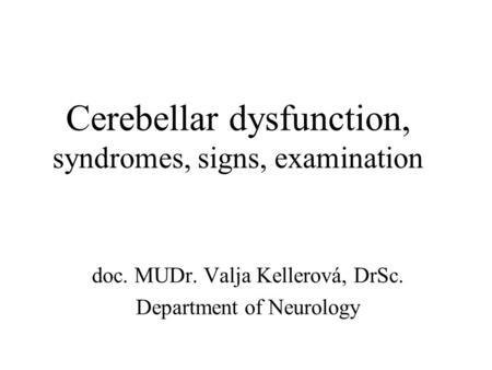 Cerebellar dysfunction, syndromes, signs, examination doc. MUDr. Valja Kellerová, DrSc. Department of Neurology.