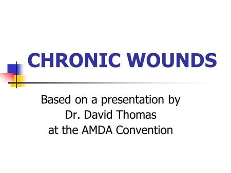CHRONIC WOUNDS Based on a presentation by Dr. David Thomas at the AMDA Convention.