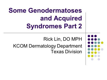 Some Genodermatoses and Acquired Syndromes Part 2 Rick Lin, DO MPH KCOM Dermatology Department Texas Division.