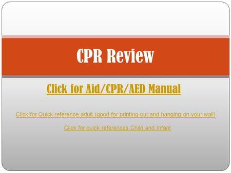 Click for Aid/CPR/AED Manual CPR Review Click for Quick reference adult (good for printing out and hanging on your wall) Click for quick references Child.