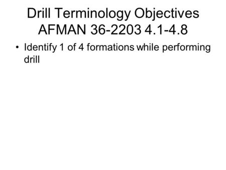 Drill Terminology Objectives AFMAN 36-2203 4.1-4.8 Identify 1 of 4 formations while performing drill.
