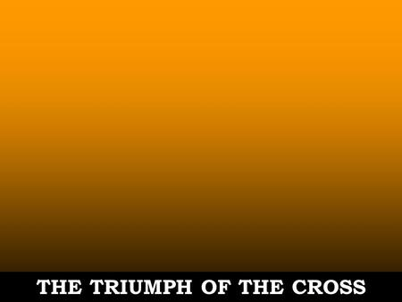 THE TRIUMPH OF THE CROSS. John 12:31-33 31. Now is the judgment of this world. Now the ruler of this world will be cast out. 32. As for Me, if I am lifted.