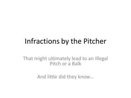 Infractions by the Pitcher That might ultimately lead to an Illegal Pitch or a Balk And little did they know…