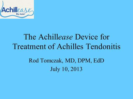 The Achillease Device for Treatment of Achilles Tendonitis Rod Tomczak, MD, DPM, EdD July 10, 2013.