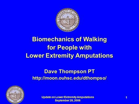 Update on Lower Extremity Amputations September 28, 2006 1 Biomechanics of Walking for People with Lower Extremity Amputations Dave Thompson PT