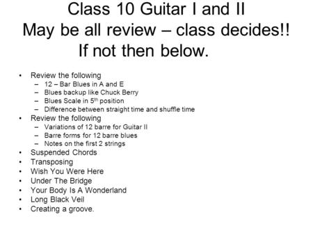 Class 10 Guitar I and II May be all review – class decides!! If not then below. Review the following –12 – Bar Blues in A and E –Blues backup like Chuck.