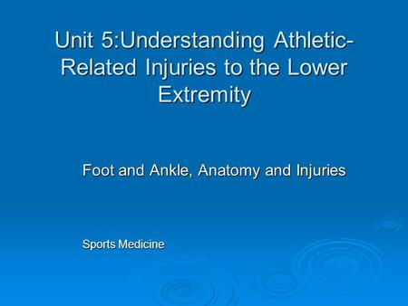 Unit 5:Understanding Athletic- Related Injuries to the Lower Extremity Foot and Ankle, Anatomy and Injuries Sports Medicine.