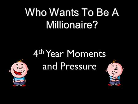 Who Wants To Be A Millionaire? 4 th Year Moments and Pressure.