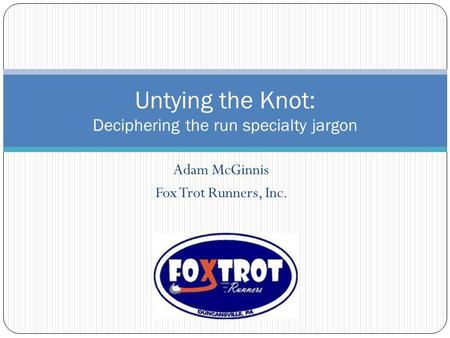 Adam McGinnis Fox Trot Runners, Inc. Untying the Knot: Deciphering the run specialty jargon.