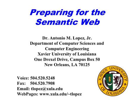 Preparing for the Semantic Web Dr. Antonio M. Lopez, Jr. Department of Computer Sciences and Computer Engineering Xavier University of Louisiana One Drexel.