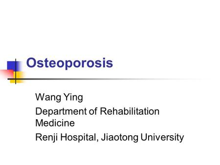 Osteoporosis Wang Ying Department of Rehabilitation Medicine Renji Hospital, Jiaotong University.