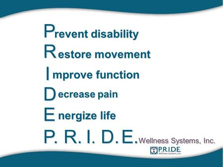 P revent disability R estore movement I mprove function D ecrease pain E nergize life P.R. I.I.I.I.D. E. Wellness Systems, Inc.