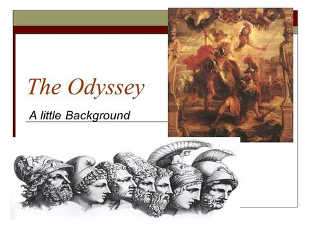 The Odyssey A little Background. Brief Background  The Odyssey was written by the great epic poet, Homer.  Written in the oral tradition- passed on.