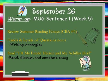 "September 26 Warm-up: MUG Sentence 1 (Week 5) Review Summer Reading Essays (CBA #1) Hands & Levels of Questions notes - Writing strategies Read ""Of My."