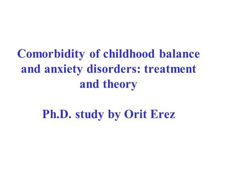Comorbidity of childhood balance and anxiety disorders: treatment and theory Ph.D. study by Orit Erez.