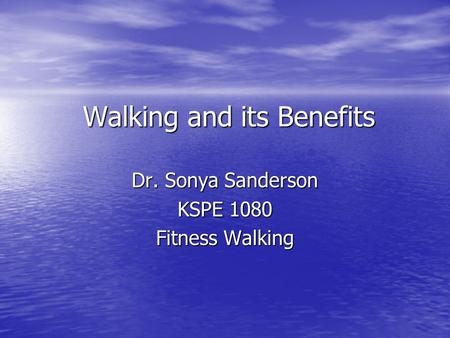 Walking and its Benefits Dr. Sonya Sanderson KSPE 1080 Fitness Walking.